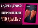Цирроз печени. Что делать Андрей Дуйко