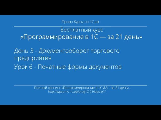 Программирование в 1С – за 21 день. День 3. Урок 6 - Печатные формы документов