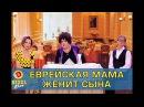 Еврейская мама женит сына Дизель шоу Украина