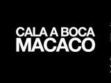 CALA A BOCA, MACACO!