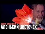 Шура Каретный - Аленький цветочек