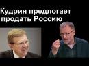 Сергей Михеев: Кудрин предлагает продать Россию