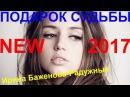 Премьера песни! 💕 ПОДАРОК СУДЬБЫ 💕Исп. Ирина Баженова-Радужный КЛИПЫ 2017
