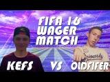 FIFA 16 | WAGER MATCH | KEFS VS OLDFIFER | НА ЖЕЛАНИЕ - ЖОПА