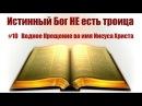 10 Водное Крещение во имя Иисуса Христа Истинный Бог НЕ есть троица Тайна Бога во Христе