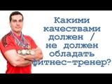 Какими качествами должен /  не должен обладать фитнес тренер