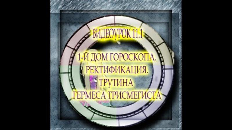 ВИДЕОУРОК 11.1 ПЕРВЫЙ ДОМ ГОРОСКОПА. РЕКТИФИКАЦИЯ ТРУТИНА ГЕРМЕСА ТРИСМЕГИСТА