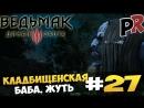 Ведьмак 3: Дикая Охота/The Witcher 3: Wild Hunt 27 - Кладбищенская баба