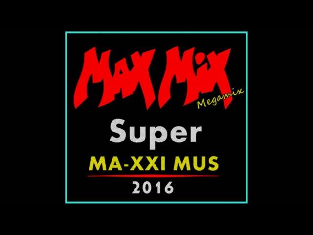 Max Mix 2016 Super MA-XXI MUS Part 1 Megamix version