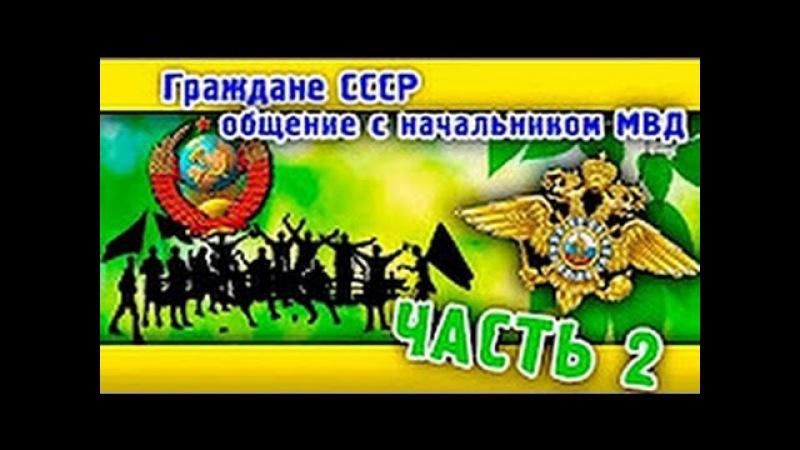 Граждане СССР Разговор с начальником МВД Часть 2