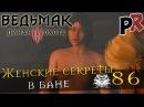 Ведьмак 3 Дикая Охота/The Witcher 3 Wild Hunt 86 - Женские секреты в бане
