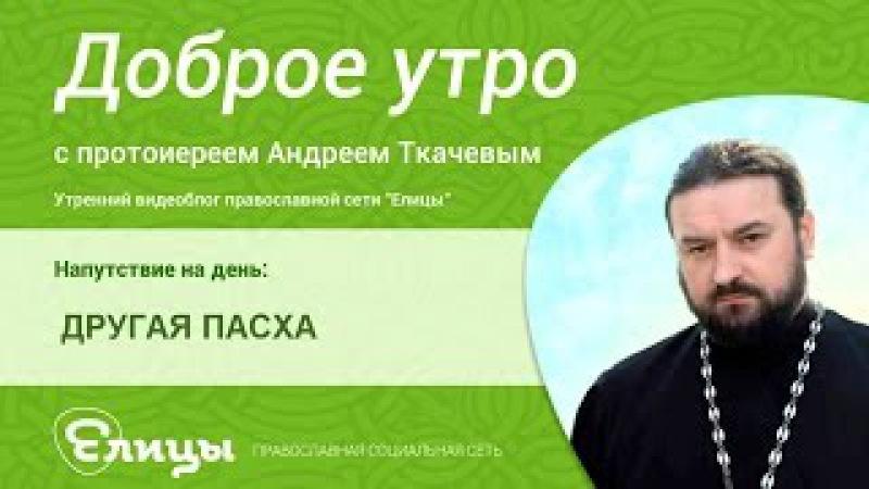 Другая Пасха - Антипасха. Священник Андрей Ткачев. Воскресение - это маленькая Па...