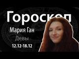 Гороскоп для Дев. 12.12.- 18.12, Мария Ган, Битва Экстрасенсов