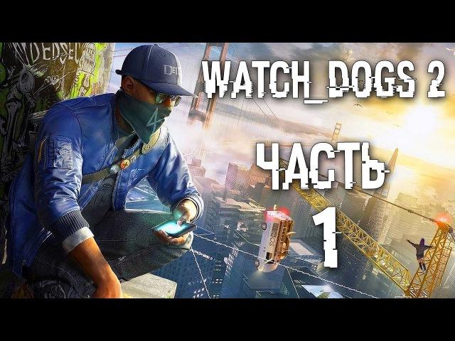 Прохождение Watch Dogs 2 — Часть 1: НОВЫЕ ХАКЕРЫ