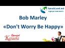 Английский по песням караоке Bob Marley Don't Worry Be Happy