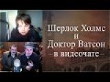 ШЕРЛОК ХОЛМС и ДОКТОР ВАТСОН в ВИДЕОЧАТЕ