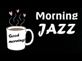 MORNING JAZZ - Amazing Coffee Music For Happy and Positive Energy