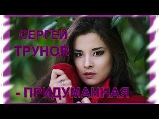 Очень красивая песня о Любви_Сергей Трунов - Придуманная