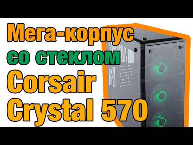 Обзор корпуса Corsair Crystal Series 570X RGB от iXBT.com