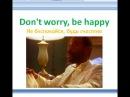 Dont worry, be happy /Не беспокойся, будь счастлив. Английский по песням