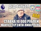 ДЕД ФУТБОЛ!!! ПРОГНОЗ   МАН СИТИ-ЛИВЕРПУЛЬ   СТАВКА 10 000 РУБЛЕЙ   АПЛ  