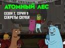 Сериал Атомный лес 2 сезон 9 серия — смотреть онлайн видео, бесплатно!