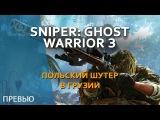 Польский шутер в Грузии. Sniper Ghost Warrior 3 #ПРЕВЬЮ