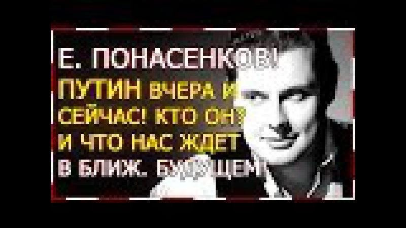 Е. Понасенков! ПУТИН вчера и сейчас! Кто он? И что нас ждет в ближ будущем?!