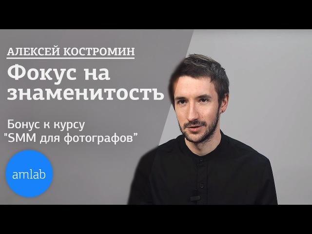 Алексей Костромин. Фокус на знаменитость -- Бонус к курсу по SMM на Amlab.me