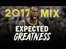 LeBron James 2017 Mix - EXPECTED GREATNESS ᴴᴰ