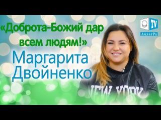 Маргарита Двойненко: Доброта — это Божий дар всем людям. Эксклюзивное интервью...