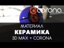 Керамика Материал - Corona Renderer 3D Max. Настройка. | Видео уроки для начинающих