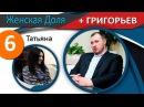 6. Женская Доля ГРИГОРЬЕВ. Татьяна.