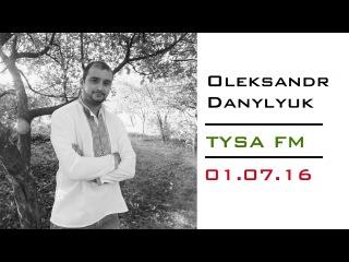 Oleksandr Danylyuk / Олександр Данилюк на Tysa FM / Тиса FM (01.07.16)