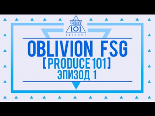 |FSG OBLIVION| Produce 101  EPISODE 1 рус.саб