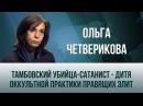 Ольга Четверикова Тамбовский убийца сатанист дитя оккультной практики правящих элит