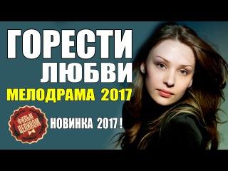 ГОРЕСТИ ЛЮБВИ (2017) ОБАЛДЕННАЯ РУССКАЯ МЕЛОДРАМА НОВИНКА 2017 HD