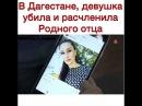 Шокировующая Новость Дагестанка убила и расчленила отца
