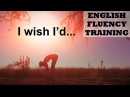 I wish I'd - English Fluency Training 1 - How to Get Fluent in English Faster