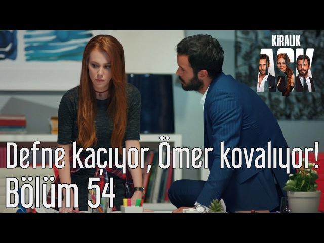 Kiralık Aşk 54 Bölüm Defne Kaçıyor Ömer Kovalıyor