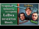 19 Угарные моменты со стрима LeBwa DESERTOD и Bloody