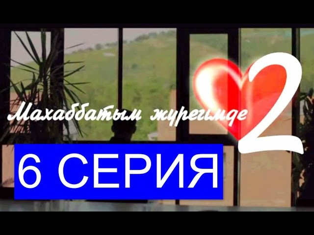 Махаббатым жүрегімде (2 сезон) - 6 серия