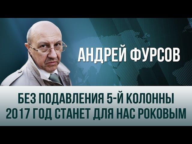 Андрей Фурсов. Без подавления 5-й колонны 2017 год станет для нас роковым