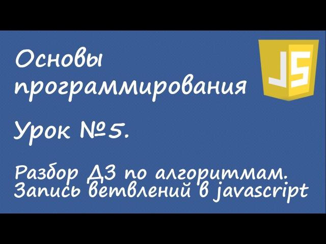Основы программирования - ДЗ по алгоритмам, ветвления в javascript. Урок №5.