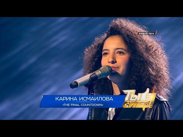 «Ты супер!». Полуфинал: Карина Исмаилова, 15лет, г.Махачкала. «The Final Countdown»