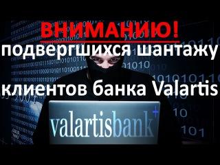 Вниманию подвергшихся шантажу клиентов банка Valartis: Не ведите переговоров с кибе...