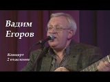 Вадим Егоров - авторский концерт,2 отделение