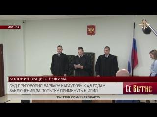 Суд приговорил Варвару Караулову к 4,5 годам заключения за попытку примкнуть к ИГ