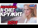 А СНЕГ КРУЖИТ новинка мелодрама 2017