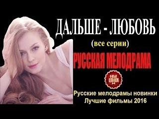 ДАЛЬШЕ ЛЮБОВЬ все серии – Шикарная Русская Мелодрама